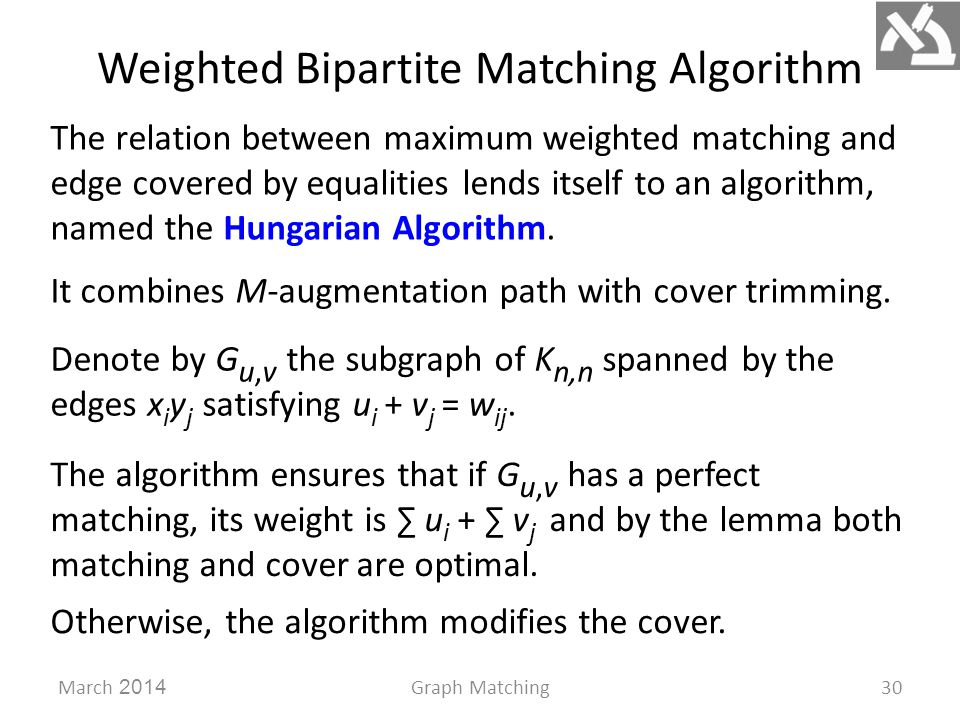 Weighted Bipartite Matching Algorithm March 2014Graph Matching30 The relation between maximum weighted matching and edge covered by equalities lends itself to an algorithm, named the Hungarian Algorithm.