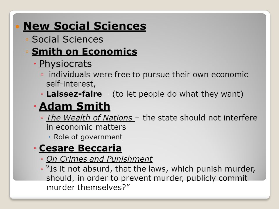 New Social Sciences ◦Social Sciences ◦Smith on Economics  Physiocrats ◦ individuals were free to pursue their own economic self-interest, ◦ Laissez-faire – (to let people do what they want)  Adam Smith ◦ The Wealth of Nations – the state should not interfere in economic matters  Role of government  Cesare Beccaria ◦ On Crimes and Punishment ◦ Is it not absurd, that the laws, which punish murder, should, in order to prevent murder, publicly commit murder themselves