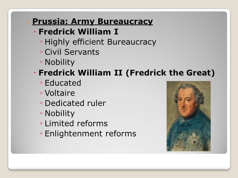 ◦Prussia: Army Bureaucracy  Fredrick William I ◦ Highly efficient Bureaucracy ◦ Civil Servants ◦ Nobility  Fredrick William II (Fredrick the Great) ◦ Educated ◦ Voltaire ◦ Dedicated ruler ◦ Nobility ◦ Limited reforms ◦ Enlightenment reforms