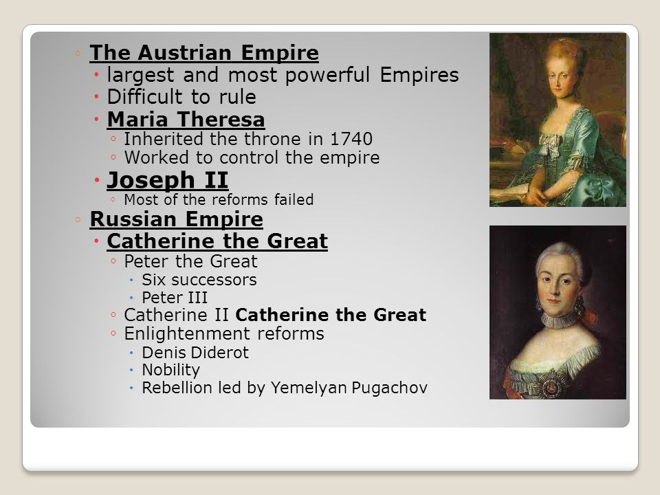 ◦The Austrian Empire  largest and most powerful Empires  Difficult to rule  Maria Theresa ◦ Inherited the throne in 1740 ◦ Worked to control the empire  Joseph II ◦ Most of the reforms failed ◦Russian Empire  Catherine the Great ◦ Peter the Great  Six successors  Peter III ◦ Catherine II Catherine the Great ◦ Enlightenment reforms  Denis Diderot  Nobility  Rebellion led by Yemelyan Pugachov