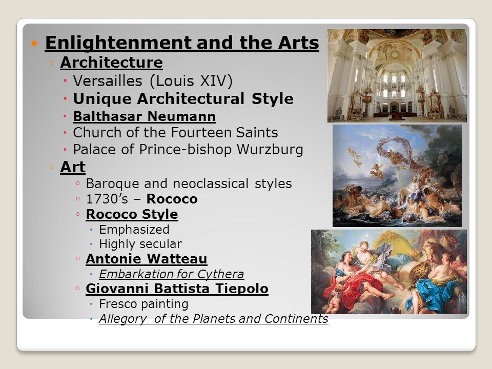 Enlightenment and the Arts ◦Architecture  Versailles (Louis XIV)  Unique Architectural Style  Balthasar Neumann  Church of the Fourteen Saints  Palace of Prince-bishop Wurzburg ◦Art ◦ Baroque and neoclassical styles ◦ 1730's – Rococo ◦ Rococo Style  Emphasized  Highly secular ◦ Antonie Watteau  Embarkation for Cythera ◦ Giovanni Battista Tiepolo  Fresco painting  Allegory of the Planets and Continents