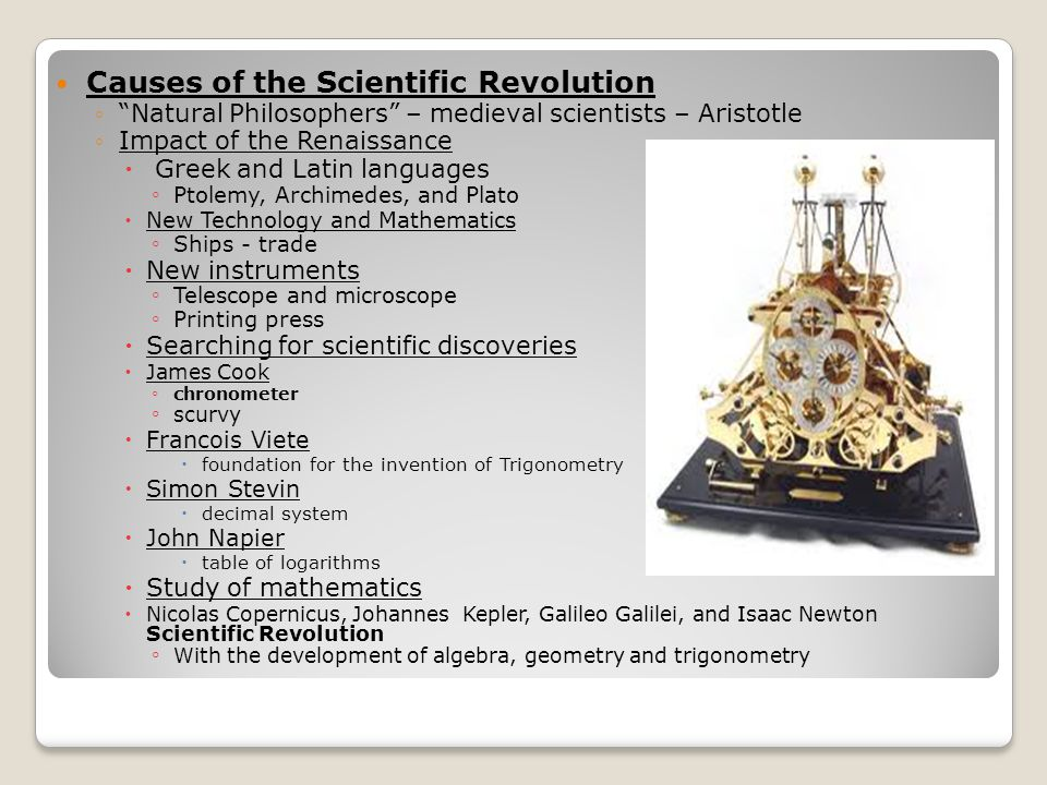 Causes of the Scientific Revolution ◦ Natural Philosophers – medieval scientists – Aristotle ◦Impact of the Renaissance  Greek and Latin languages ◦ Ptolemy, Archimedes, and Plato  New Technology and Mathematics ◦ Ships - trade  New instruments ◦ Telescope and microscope ◦ Printing press  Searching for scientific discoveries  James Cook ◦ chronometer ◦ scurvy  Francois Viete  foundation for the invention of Trigonometry  Simon Stevin  decimal system  John Napier  table of logarithms  Study of mathematics  Nicolas Copernicus, Johannes Kepler, Galileo Galilei, and Isaac Newton Scientific Revolution ◦ With the development of algebra, geometry and trigonometry