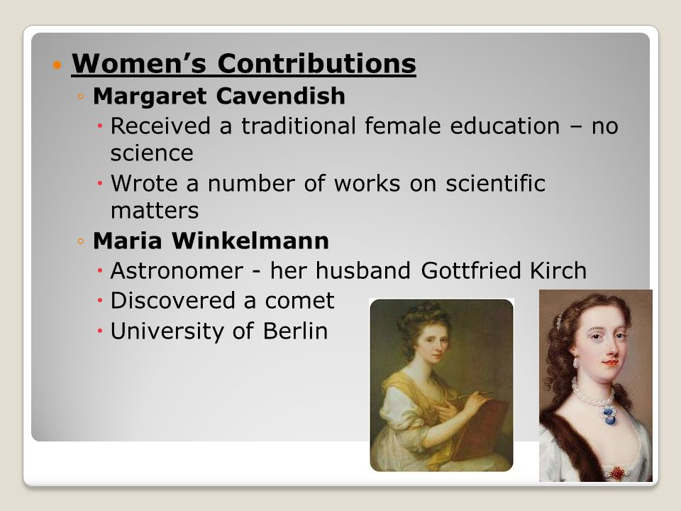 Women's Contributions ◦Margaret Cavendish  Received a traditional female education – no science  Wrote a number of works on scientific matters ◦Maria Winkelmann  Astronomer - her husband Gottfried Kirch  Discovered a comet  University of Berlin