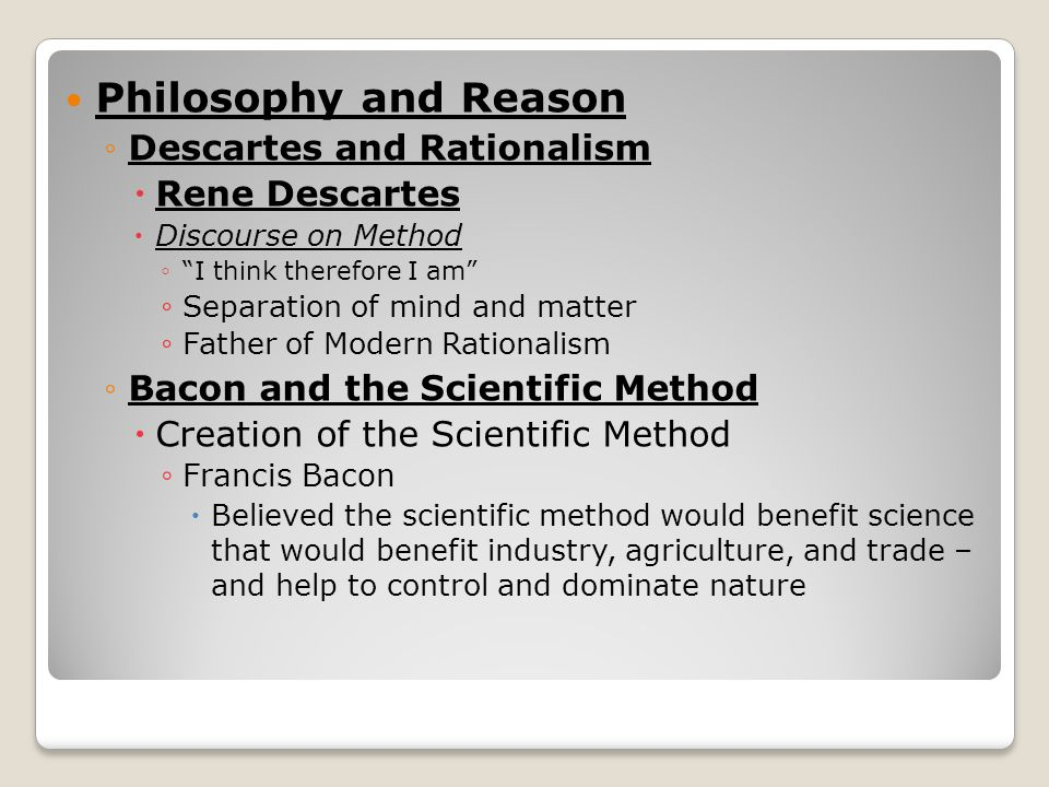Philosophy and Reason ◦Descartes and Rationalism  Rene Descartes  Discourse on Method ◦ I think therefore I am ◦ Separation of mind and matter ◦ Father of Modern Rationalism ◦Bacon and the Scientific Method  Creation of the Scientific Method ◦ Francis Bacon  Believed the scientific method would benefit science that would benefit industry, agriculture, and trade – and help to control and dominate nature