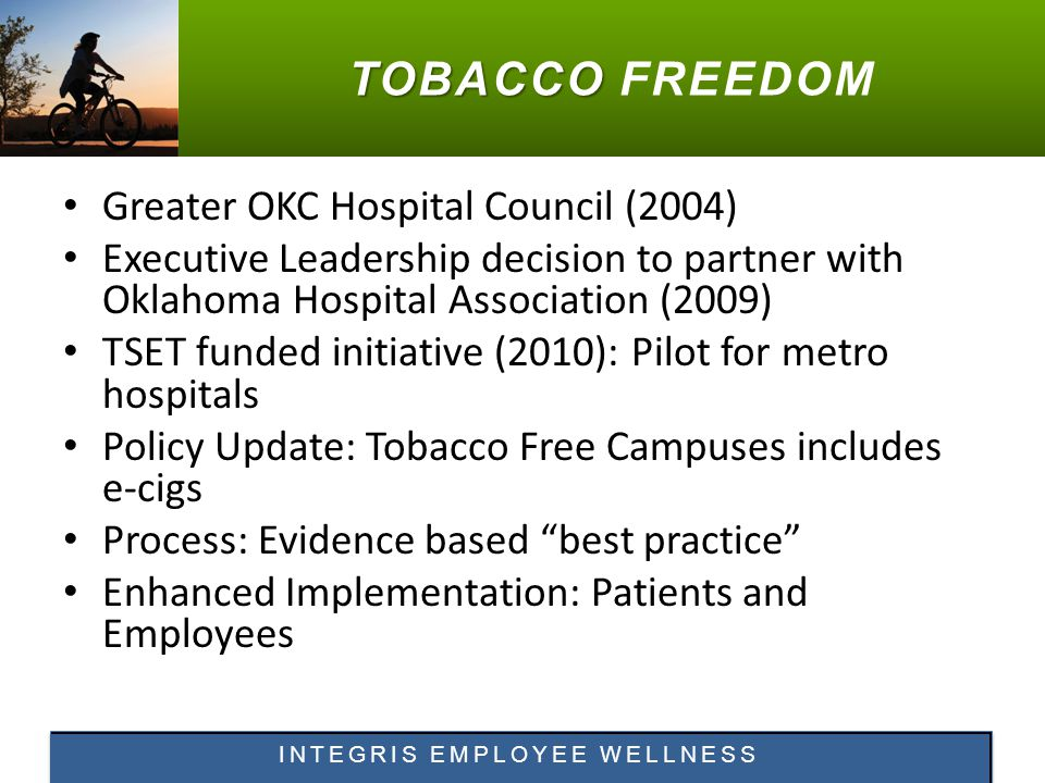 TOBACCO TOBACCO FREEDOM Greater OKC Hospital Council (2004) Executive Leadership decision to partner with Oklahoma Hospital Association (2009) TSET funded initiative (2010): Pilot for metro hospitals Policy Update: Tobacco Free Campuses includes e-cigs Process: Evidence based best practice Enhanced Implementation: Patients and Employees INTEGRIS EMPLOYEE WELLNESS