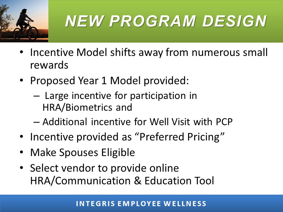 NEW PROGRAM DESIGN INTEGRIS EMPLOYEE WELLNESS Incentive Model shifts away from numerous small rewards Proposed Year 1 Model provided: – Large incentive for participation in HRA/Biometrics and – Additional incentive for Well Visit with PCP Incentive provided as Preferred Pricing Make Spouses Eligible Select vendor to provide online HRA/Communication & Education Tool