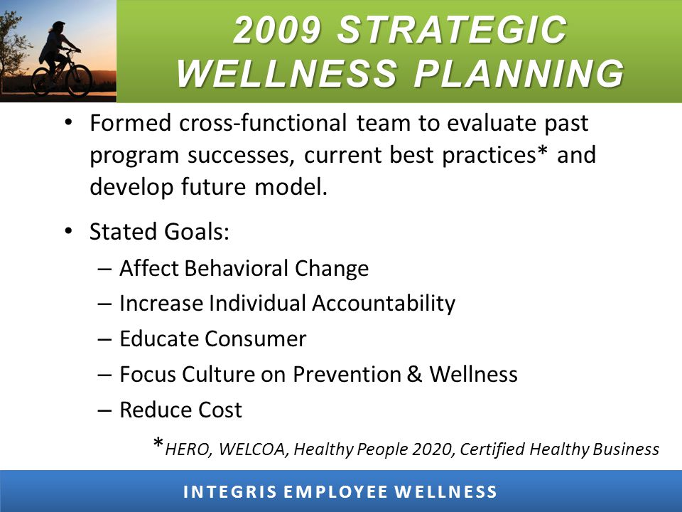 2009 STRATEGIC WELLNESS PLANNING INTEGRIS EMPLOYEE WELLNESS Formed cross-functional team to evaluate past program successes, current best practices* and develop future model.
