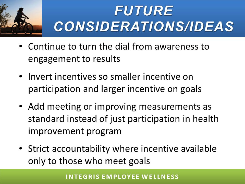 FUTURE CONSIDERATIONS/IDEAS Continue to turn the dial from awareness to engagement to results Invert incentives so smaller incentive on participation and larger incentive on goals Add meeting or improving measurements as standard instead of just participation in health improvement program Strict accountability where incentive available only to those who meet goals INTEGRIS EMPLOYEE WELLNESS