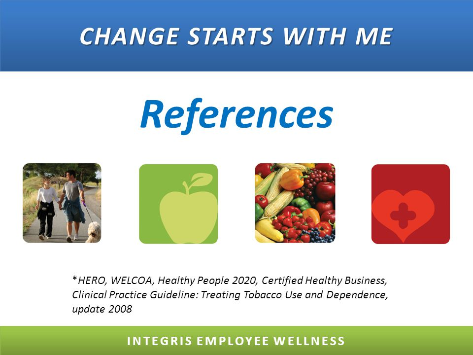 References INTEGRIS EMPLOYEE WELLNESS CHANGE STARTS WITH ME *HERO, WELCOA, Healthy People 2020, Certified Healthy Business, Clinical Practice Guideline: Treating Tobacco Use and Dependence, update 2008