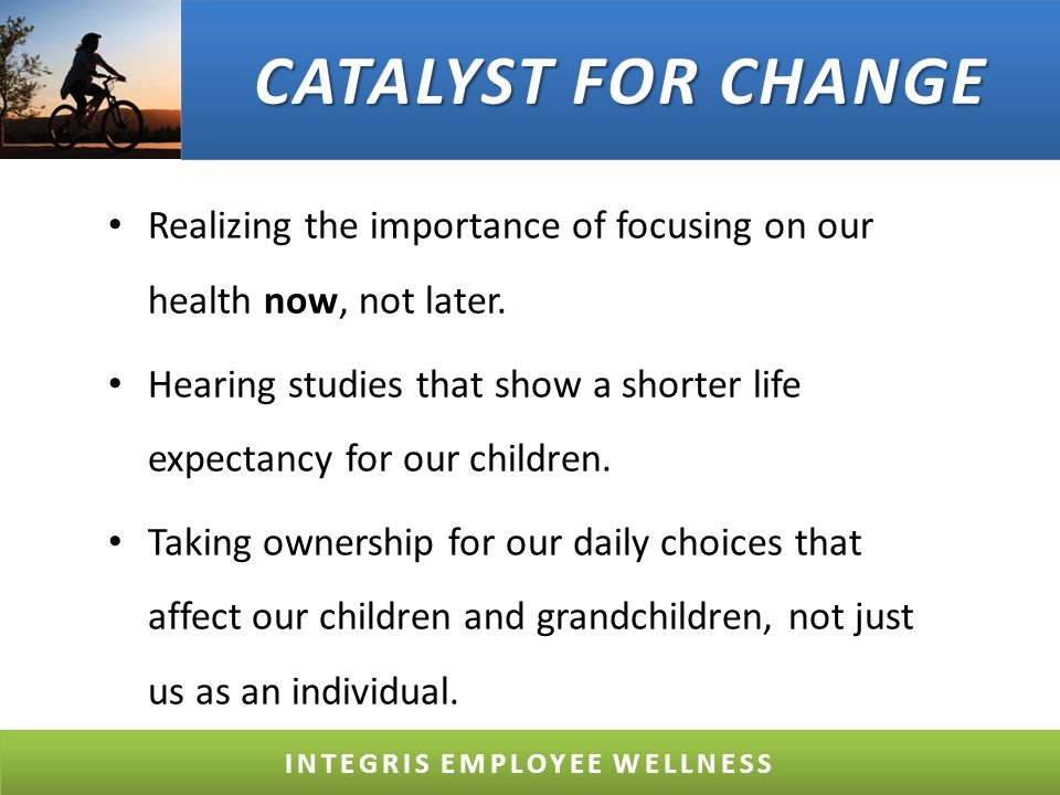 CATALYST FOR CHANGE Realizing the importance of focusing on our health now, not later.