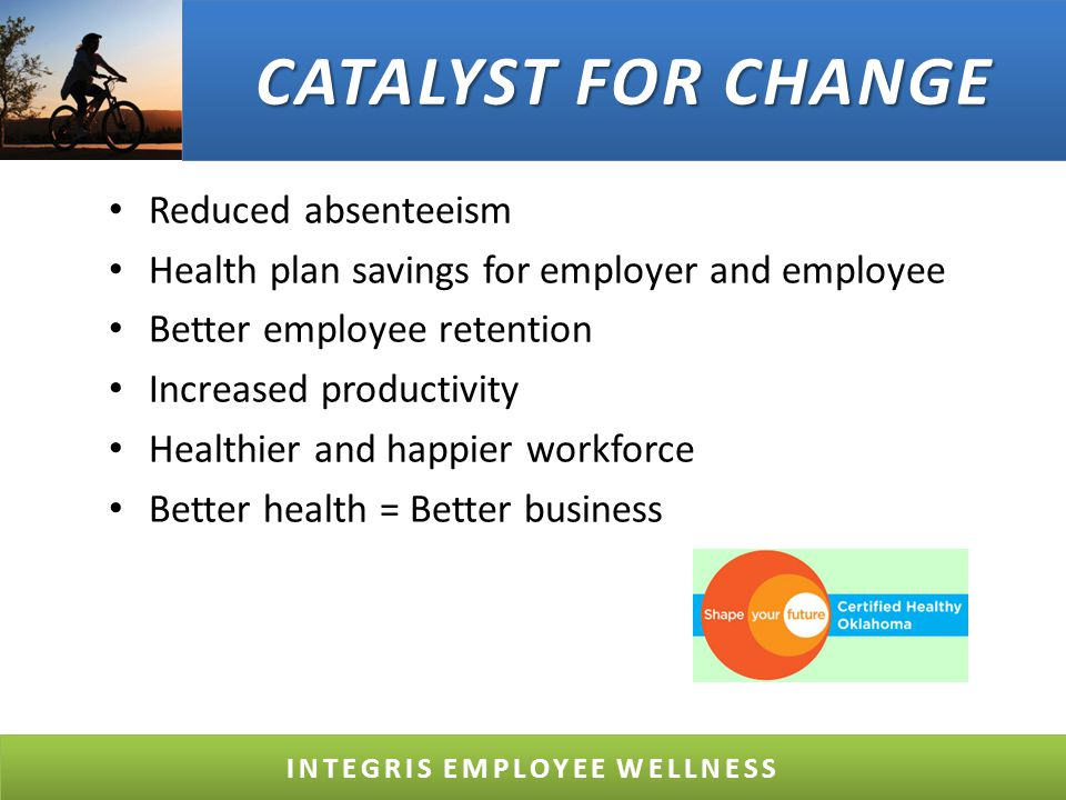 CATALYST FOR CHANGE Reduced absenteeism Health plan savings for employer and employee Better employee retention Increased productivity Healthier and happier workforce Better health = Better business INTEGRIS EMPLOYEE WELLNESS