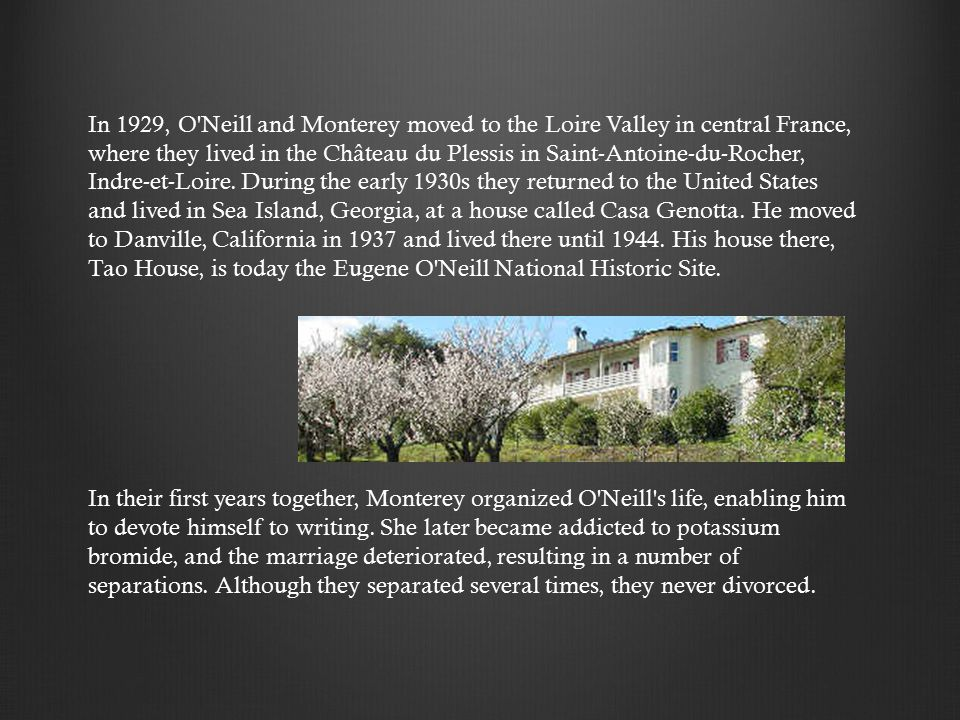 In 1929, O Neill and Monterey moved to the Loire Valley in central France, where they lived in the Château du Plessis in Saint-Antoine-du-Rocher, Indre-et-Loire.