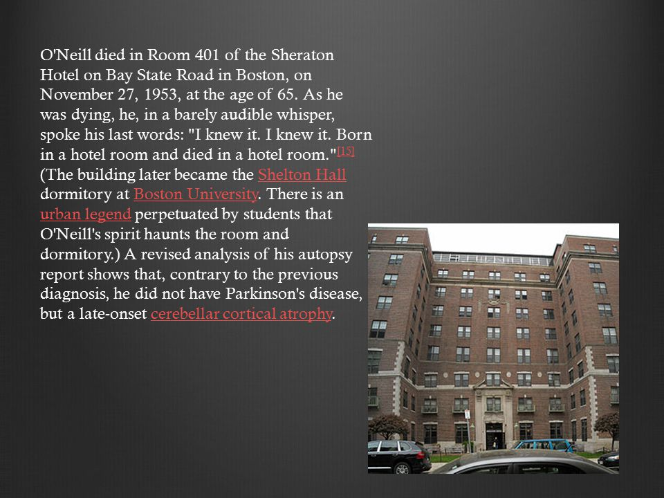 O Neill died in Room 401 of the Sheraton Hotel on Bay State Road in Boston, on November 27, 1953, at the age of 65.