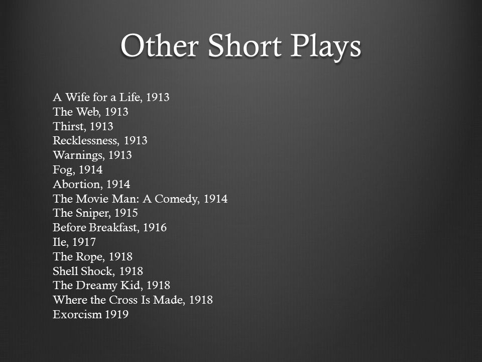 Other Short Plays A Wife for a Life, 1913 The Web, 1913 Thirst, 1913 Recklessness, 1913 Warnings, 1913 Fog, 1914 Abortion, 1914 The Movie Man: A Comedy, 1914 The Sniper, 1915 Before Breakfast, 1916 Ile, 1917 The Rope, 1918 Shell Shock, 1918 The Dreamy Kid, 1918 Where the Cross Is Made, 1918 Exorcism 1919