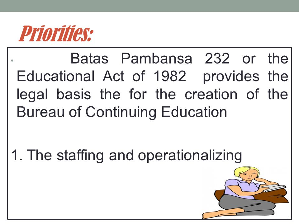 Priorities: Batas Pambansa 232 or the Educational Act of 1982 provides the legal basis the for the creation of the Bureau of Continuing Education 1.