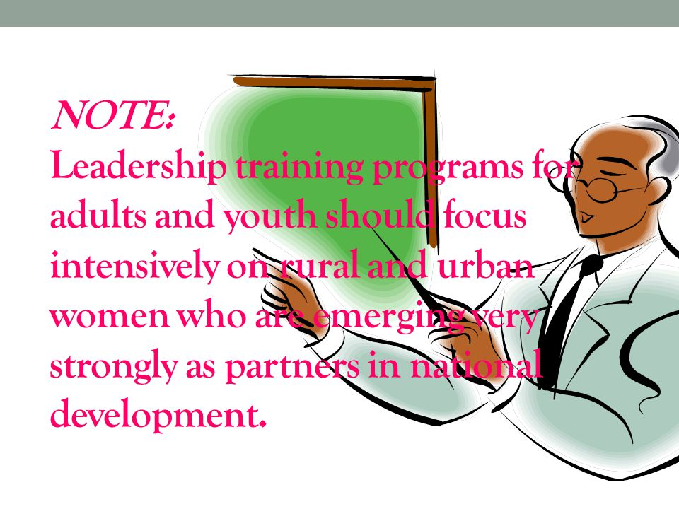 NOTE: Leadership training programs for adults and youth should focus intensively on rural and urban women who are emerging very strongly as partners in national development.