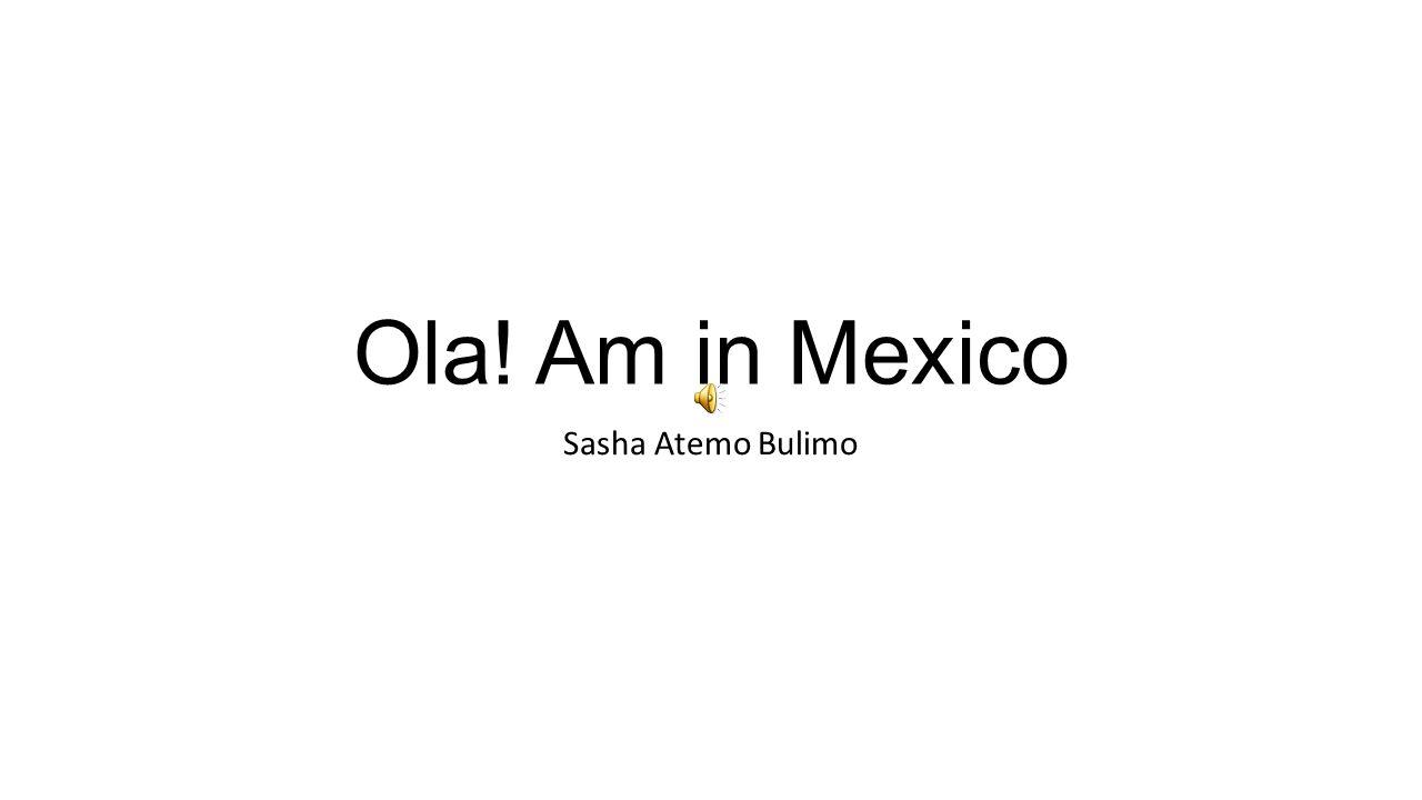 Ola! Am in Mexico Sasha Atemo Bulimo