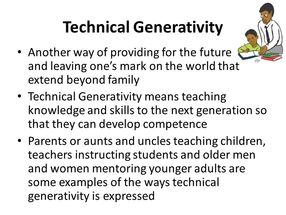 Technical Generativity Another way of providing for the future and leaving one's mark on the world that extend beyond family Technical Generativity means teaching knowledge and skills to the next generation so that they can develop competence Parents or aunts and uncles teaching children, teachers instructing students and older men and women mentoring younger adults are some examples of the ways technical generativity is expressed