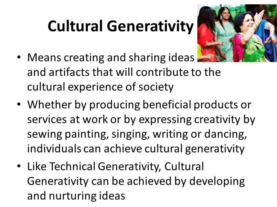 Cultural Generativity Means creating and sharing ideas and artifacts that will contribute to the cultural experience of society Whether by producing beneficial products or services at work or by expressing creativity by sewing painting, singing, writing or dancing, individuals can achieve cultural generativity Like Technical Generativity, Cultural Generativity can be achieved by developing and nurturing ideas