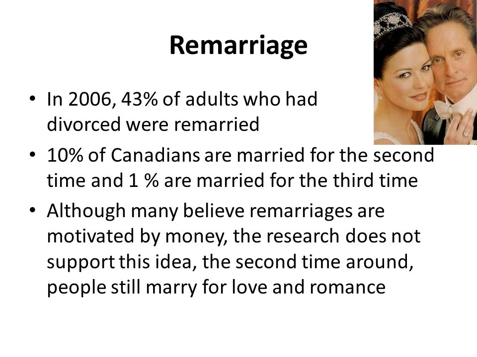 Remarriage In 2006, 43% of adults who had divorced were remarried 10% of Canadians are married for the second time and 1 % are married for the third time Although many believe remarriages are motivated by money, the research does not support this idea, the second time around, people still marry for love and romance