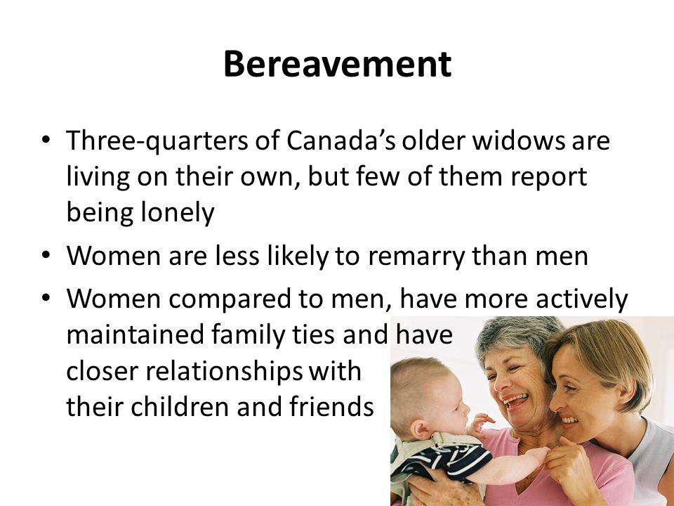 Bereavement Three-quarters of Canada's older widows are living on their own, but few of them report being lonely Women are less likely to remarry than men Women compared to men, have more actively maintained family ties and have closer relationships with their children and friends