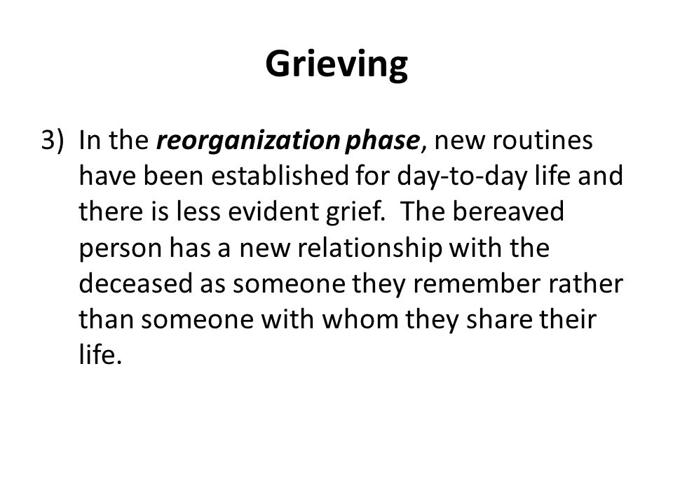 Grieving 3)In the reorganization phase, new routines have been established for day-to-day life and there is less evident grief.
