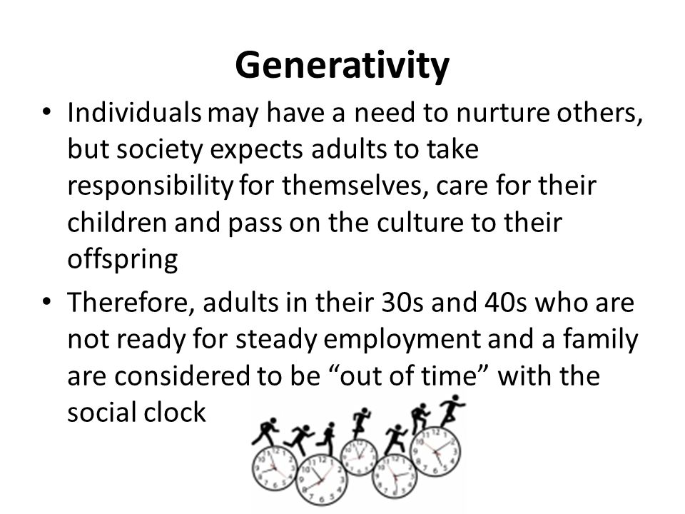 Generativity Individuals may have a need to nurture others, but society expects adults to take responsibility for themselves, care for their children and pass on the culture to their offspring Therefore, adults in their 30s and 40s who are not ready for steady employment and a family are considered to be out of time with the social clock