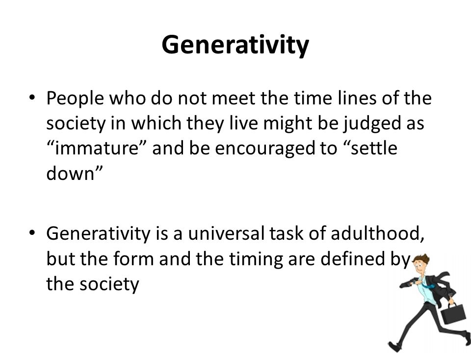 Generativity People who do not meet the time lines of the society in which they live might be judged as immature and be encouraged to settle down Generativity is a universal task of adulthood, but the form and the timing are defined by the society