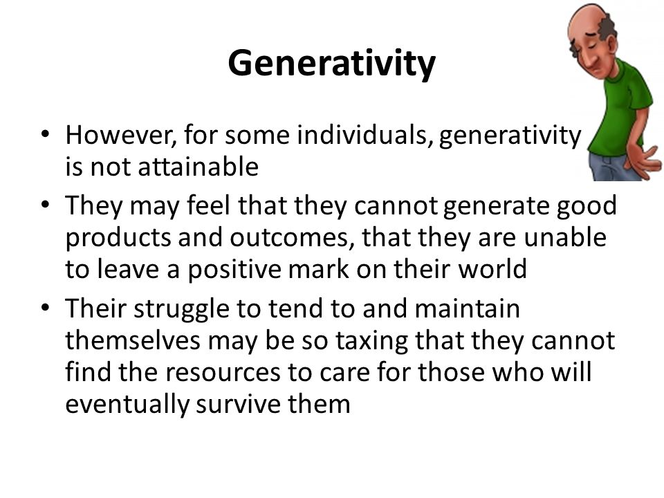 Generativity However, for some individuals, generativity is not attainable They may feel that they cannot generate good products and outcomes, that they are unable to leave a positive mark on their world Their struggle to tend to and maintain themselves may be so taxing that they cannot find the resources to care for those who will eventually survive them