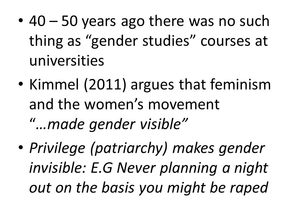 40 – 50 years ago there was no such thing as gender studies courses at universities Kimmel (2011) argues that feminism and the women's movement …made gender visible Privilege (patriarchy) makes gender invisible: E.G Never planning a night out on the basis you might be raped
