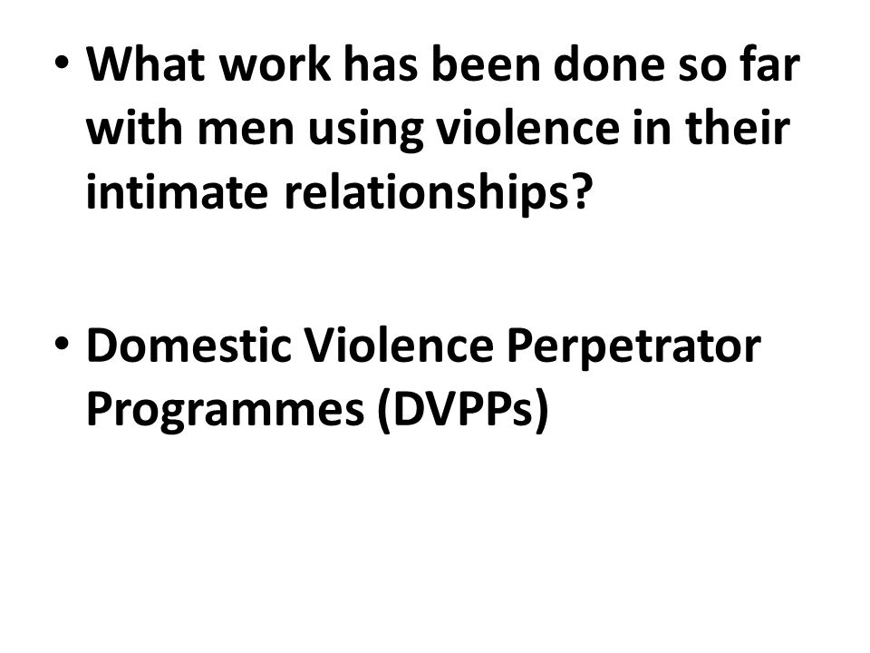 What work has been done so far with men using violence in their intimate relationships.