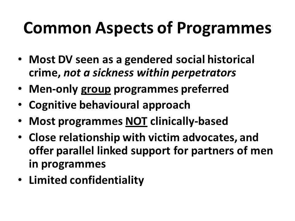 Common Aspects of Programmes Most DV seen as a gendered social historical crime, not a sickness within perpetrators Men-only group programmes preferred Cognitive behavioural approach Most programmes NOT clinically-based Close relationship with victim advocates, and offer parallel linked support for partners of men in programmes Limited confidentiality