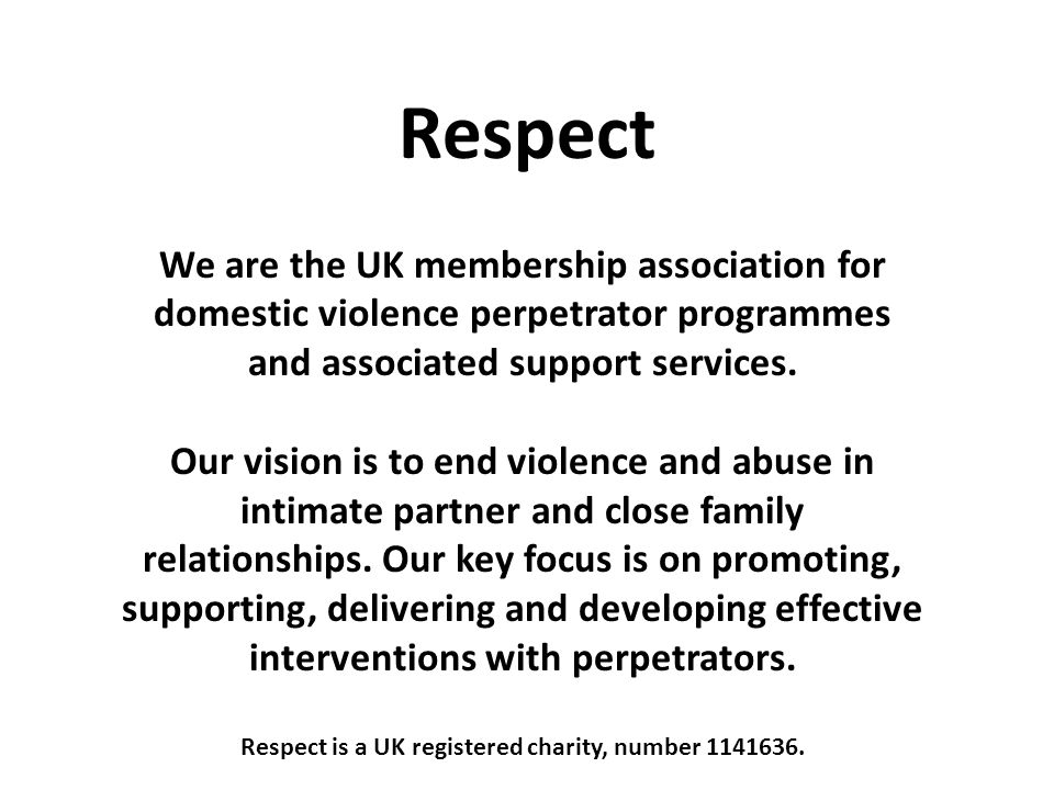 Respect We are the UK membership association for domestic violence perpetrator programmes and associated support services.
