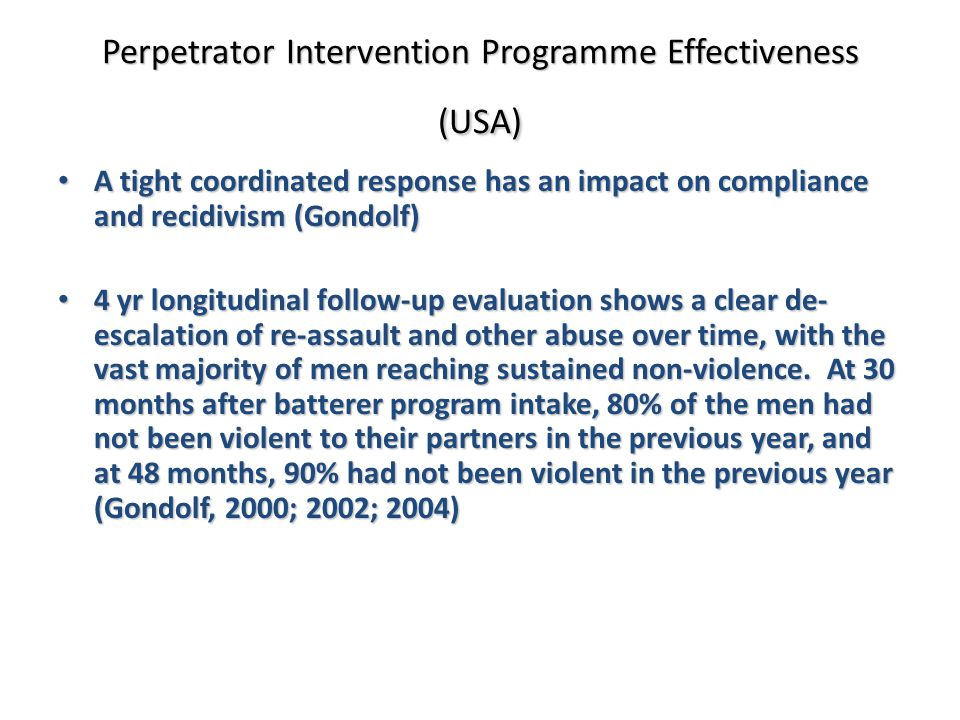 A tight coordinated response has an impact on compliance and recidivism (Gondolf) A tight coordinated response has an impact on compliance and recidivism (Gondolf) 4 yr longitudinal follow-up evaluation shows a clear de- escalation of re-assault and other abuse over time, with the vast majority of men reaching sustained non-violence.