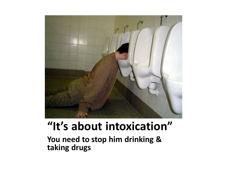 It's about intoxication You need to stop him drinking & taking drugs