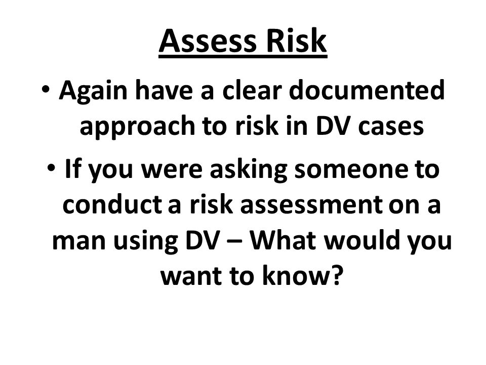 Assess Risk Again have a clear documented approach to risk in DV cases If you were asking someone to conduct a risk assessment on a man using DV – What would you want to know