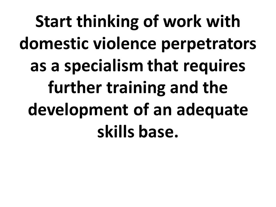 Start thinking of work with domestic violence perpetrators as a specialism that requires further training and the development of an adequate skills base.