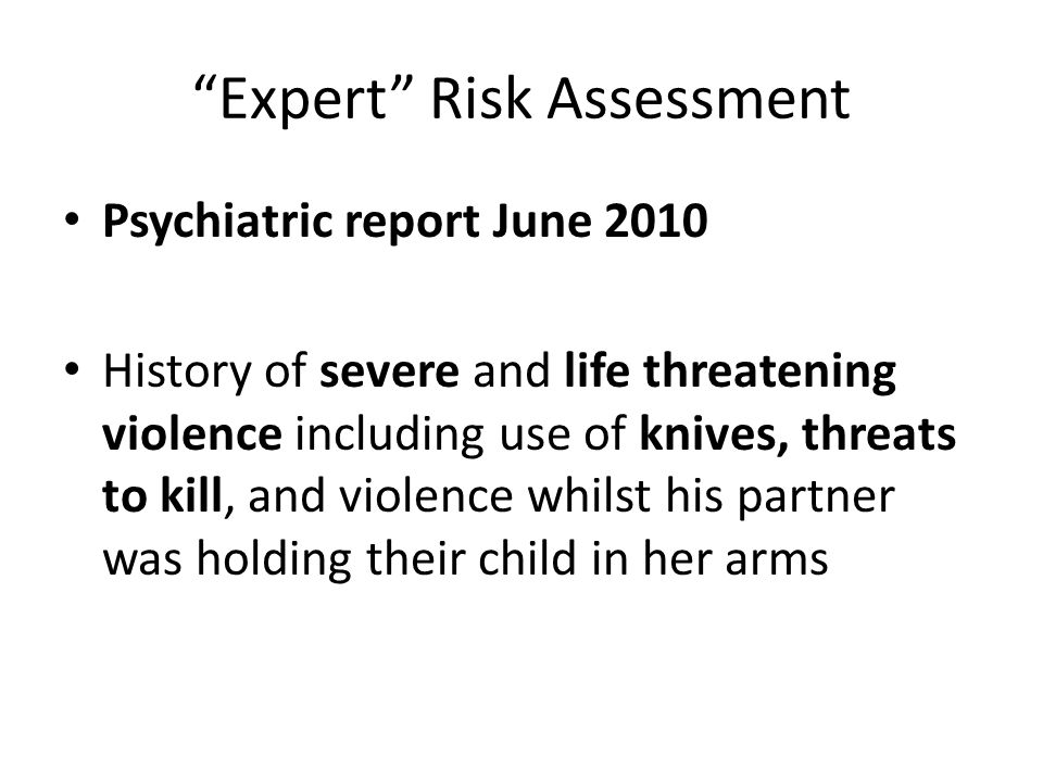 Expert Risk Assessment Psychiatric report June 2010 History of severe and life threatening violence including use of knives, threats to kill, and violence whilst his partner was holding their child in her arms