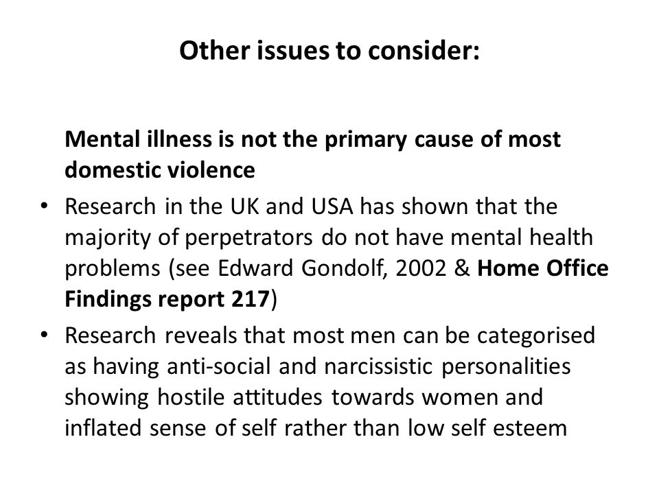 Other issues to consider: Mental illness is not the primary cause of most domestic violence Research in the UK and USA has shown that the majority of perpetrators do not have mental health problems (see Edward Gondolf, 2002 & Home Office Findings report 217) Research reveals that most men can be categorised as having anti-social and narcissistic personalities showing hostile attitudes towards women and inflated sense of self rather than low self esteem