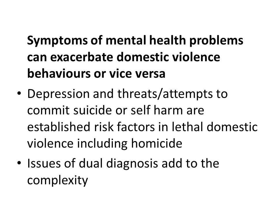 Symptoms of mental health problems can exacerbate domestic violence behaviours or vice versa Depression and threats/attempts to commit suicide or self harm are established risk factors in lethal domestic violence including homicide Issues of dual diagnosis add to the complexity