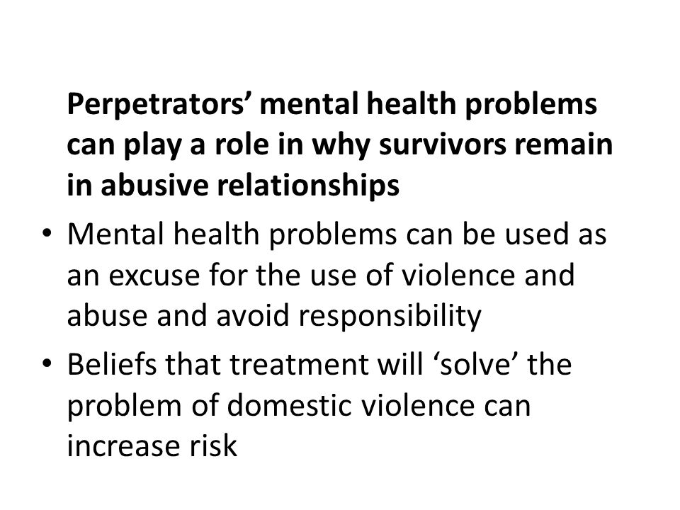Perpetrators' mental health problems can play a role in why survivors remain in abusive relationships Mental health problems can be used as an excuse for the use of violence and abuse and avoid responsibility Beliefs that treatment will 'solve' the problem of domestic violence can increase risk
