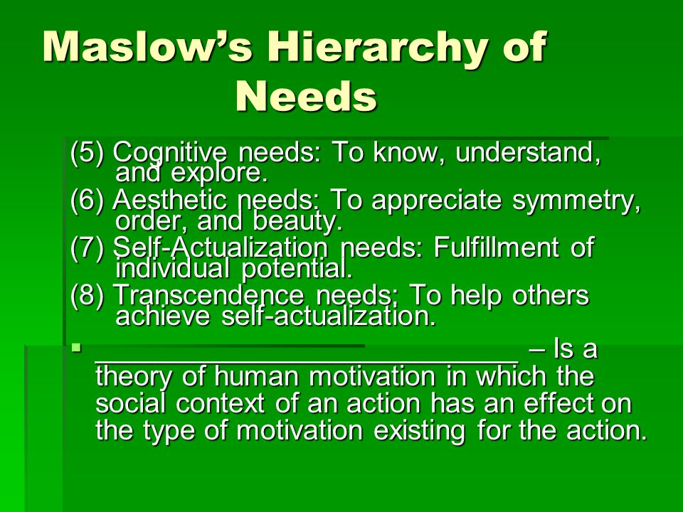 Maslow's Hierarchy of Needs (5) Cognitive needs: To know, understand, and explore. (6) Aesthetic needs: To appreciate symmetry, order, and beauty. (7)