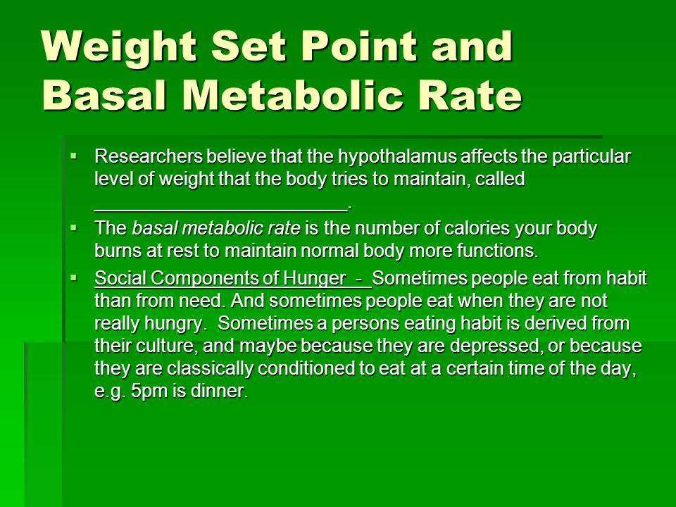 Weight Set Point and Basal Metabolic Rate  Researchers believe that the hypothalamus affects the particular level of weight that the body tries to ma