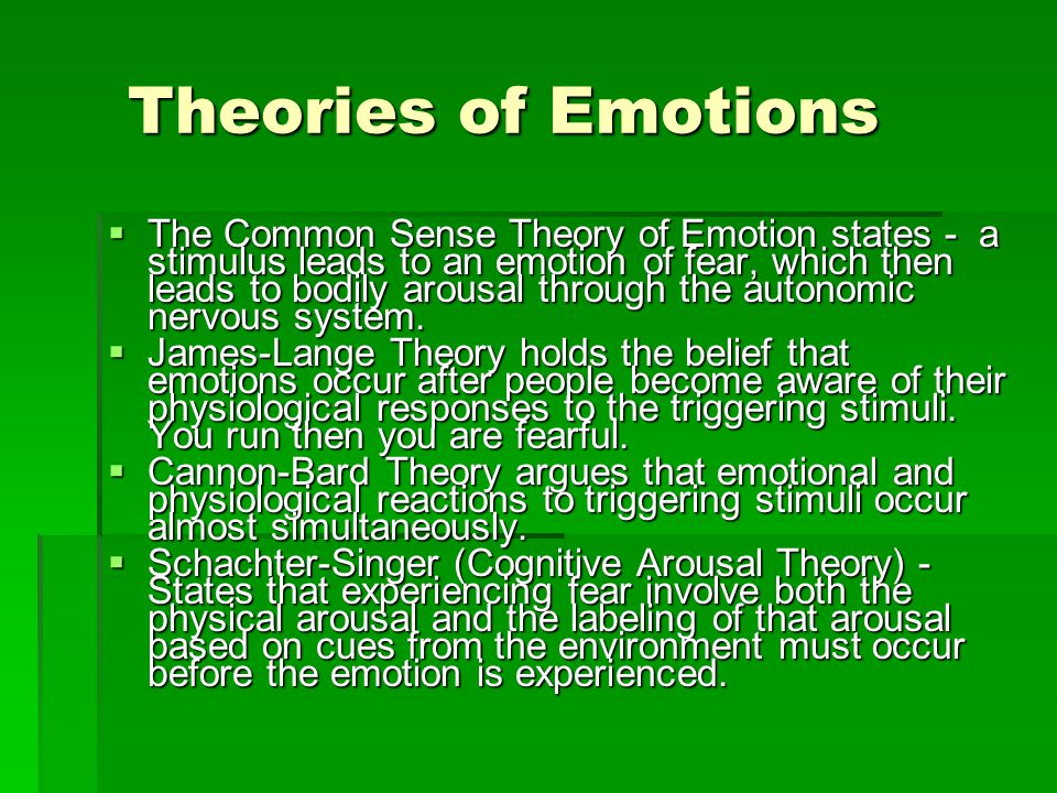Theories of Emotions Theories of Emotions  The Common Sense Theory of Emotion states - a stimulus leads to an emotion of fear, which then leads to bo