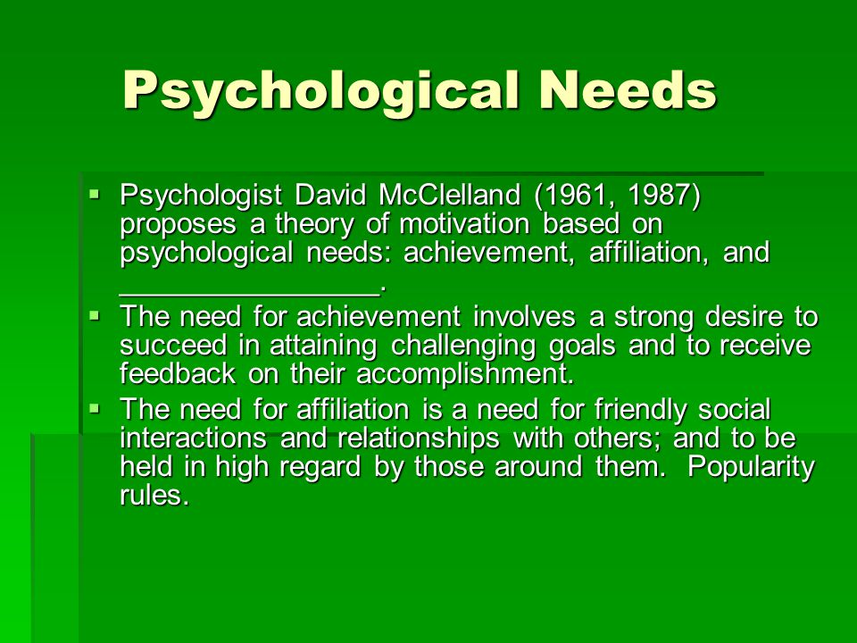 Psychological Needs Psychological Needs  The need for Power, is the need to have control over people; to have high status and prestige.