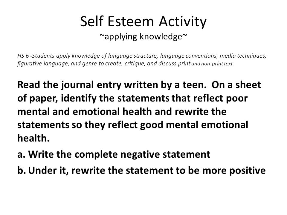 Self Esteem Activity ~applying knowledge~ HS 6 -Students apply knowledge of language structure, language conventions, media techniques, figurative language, and genre to create, critique, and discuss print and non-print text.