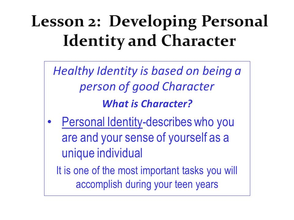 Lesson 2: Developing Personal Identity and Character Healthy Identity is based on being a person of good Character What is Character? Personal Identit