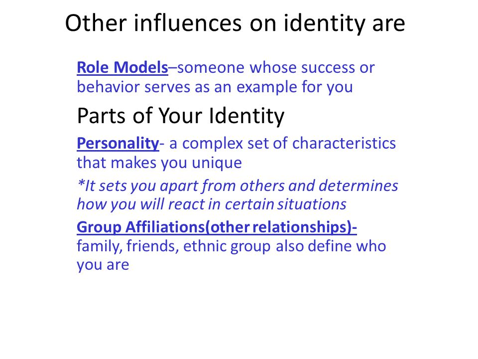 Other influences on identity are Role Models–someone whose success or behavior serves as an example for you Parts of Your Identity Personality- a comp