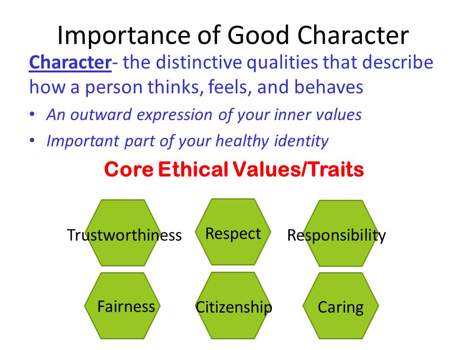 Importance of Good Character Character- the distinctive qualities that describe how a person thinks, feels, and behaves An outward expression of your inner values Important part of your healthy identity Core Ethical Values/Traits Citizenship Respect Caring Fairness TrustworthinessResponsibility Caring