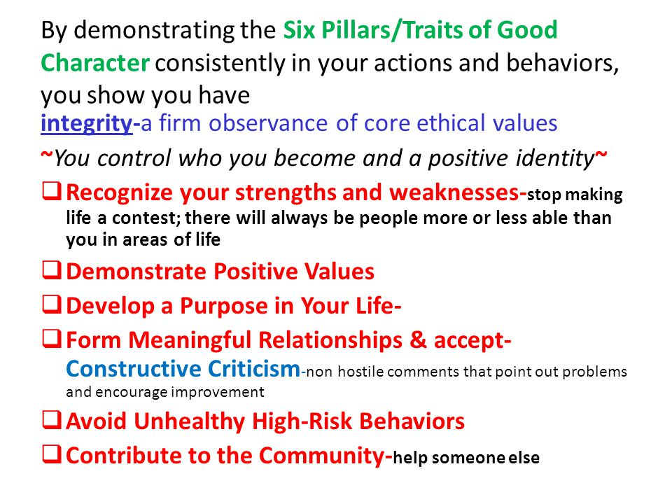 By demonstrating the Six Pillars/Traits of Good Character consistently in your actions and behaviors, you show you have integrity-a firm observance of core ethical values ~You control who you become and a positive identity~  Recognize your strengths and weaknesses- stop making life a contest; there will always be people more or less able than you in areas of life  Demonstrate Positive Values  Develop a Purpose in Your Life-  Form Meaningful Relationships & accept- Constructive Criticism -non hostile comments that point out problems and encourage improvement  Avoid Unhealthy High-Risk Behaviors  Contribute to the Community- help someone else